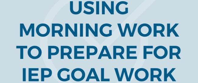USING MORNING WORK TO PREPARE FOR IEP GOAL WORK